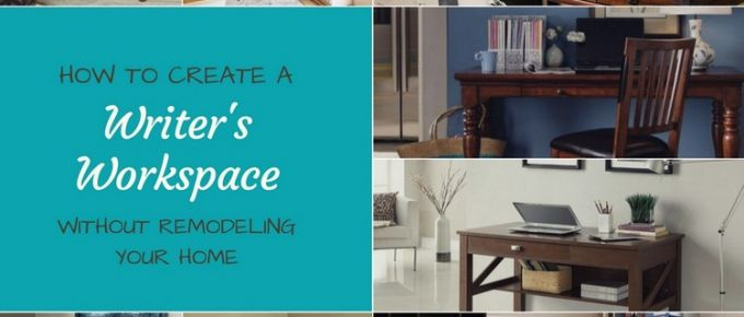 How to Create a Writer's Workspace Without Remodeling Your Home