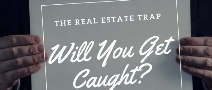 The Real Estate Trap, Will You Get Caught?